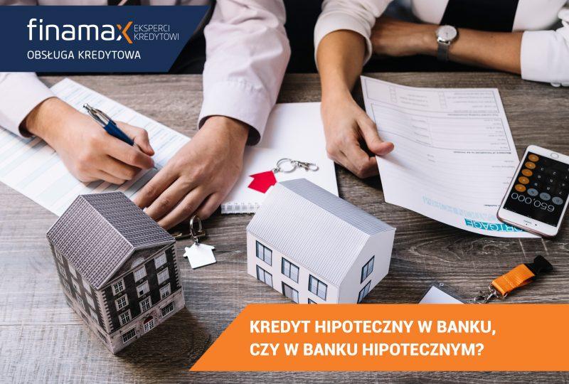 Kredyt w banku, czy w banku hipotecznym?